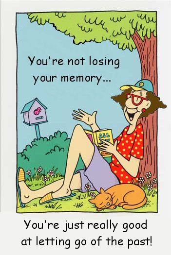 You're not losing your memory... You're just really good at letting go of the past.