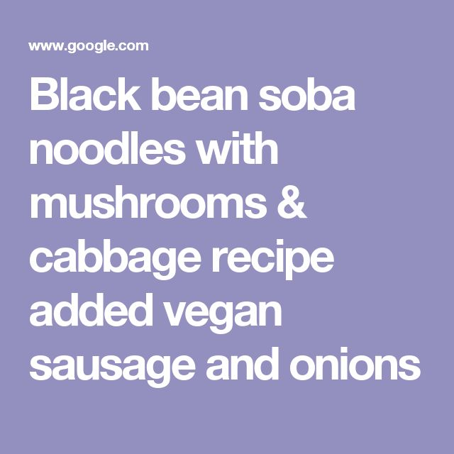 Black bean soba noodles with mushrooms & cabbage recipe added vegan sausage and onions