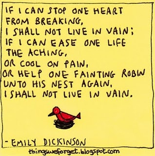 If I can stop one heart from breaking, I shall not live in vain; If I can ease one life the aching, or cool on pain, or help one fainting robin unto his nest again, I shall not live in vain.- Emily Dickinson