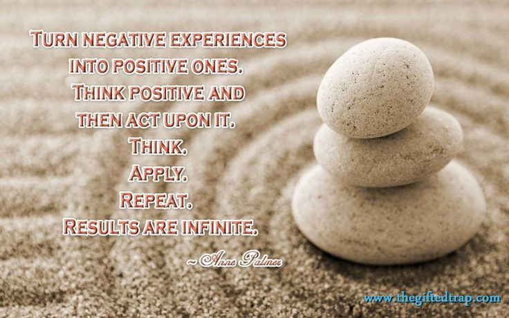 Turn negative experiences into positive ones. Think positive and then act upon it. Think, Apply, Repeat. Results are infinite.