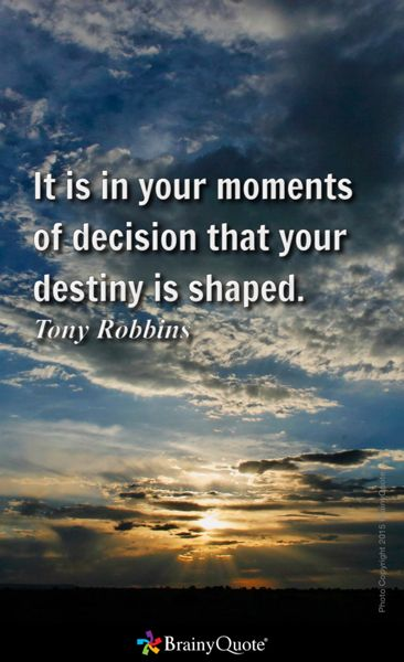 It is in your moments of decision that your destiny is shaped. - Tony Robbins