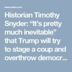 "Historian Timothy Snyder: ""It's pretty much inevitable"" that Trump will try to stage a coup and overthrow democracy - Salon.com"