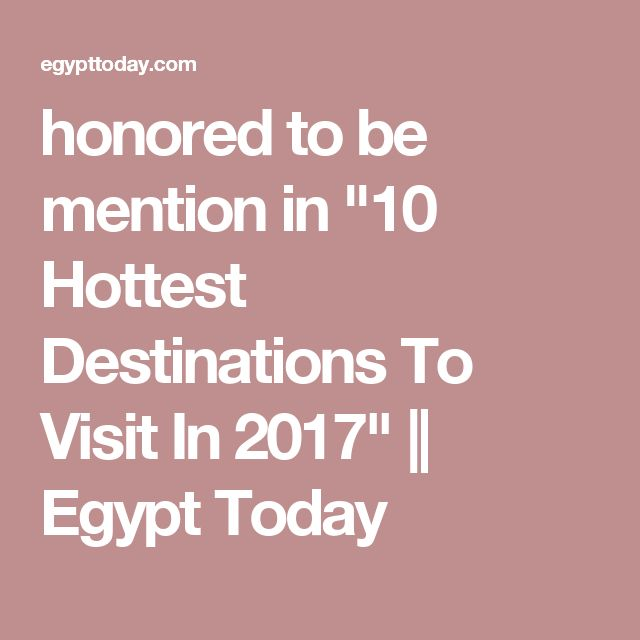 """honored to be mention in """"10 Hottest Destinations To Visit In 2017""""    Egypt Today"""