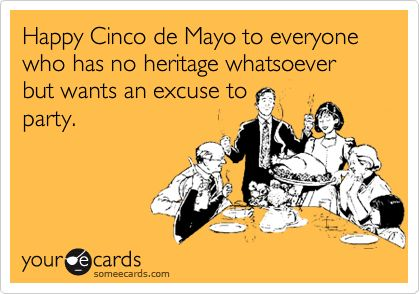 Happy+Cinco+de+Mayo+to+everyone+who+has+no+heritage+whatsoever+but+wants+an+excuse+to+party.