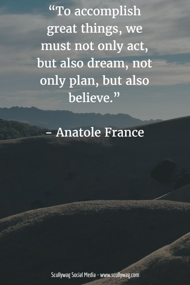 """To accomplish great things, we must not only act, but also dream, not only plan, but also believe.""   - Anatole France"