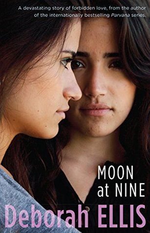 """Moon at Nine"", by Deborah Ellis - Farrin has many secrets. Although she goes to a school for gifted girls in Tehran, as the daughter of an aristocratic mother and wealthy father Farrin must keep a low profile. The day she meets Sadira, Farrin's life changes forever. Sadira is funny, wise and outgoing; the two girls become inseparable. But as their friendship deepens into romance, the relationship takes a dangerous turn."