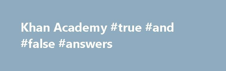 Khan Academy #true #and #false #answers http://health.nef2.com/khan-academy-true-and-false-answers/  #math answers online # Learn for free about math, art, computer programming, economics, physics, chemistry, biology, medicine, finance, history, and more. Khan Academy is a nonprofit with the mission of providing a free, world-class education for anyone, anywhere. If you re seeing this message, it means we re having trouble loading external resources for Khan Academy. If you're behind a web…