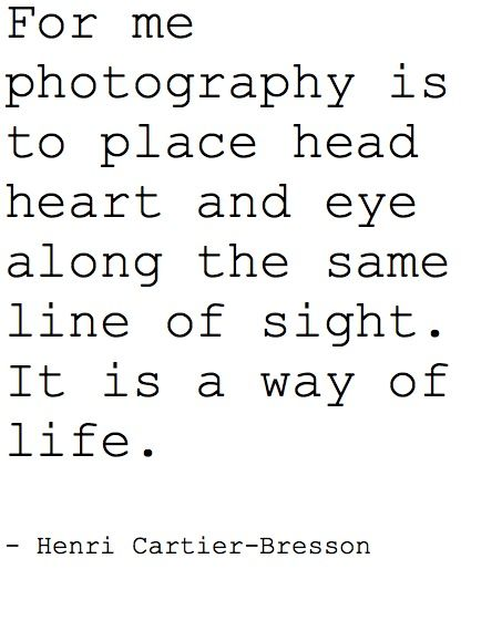 For me photography is to place Head ~ Heart and Eye along the same line of sight. It is a way of life. ~ Henri Cartier-Bresson <3 ......creating Perfect art! <3 Josie