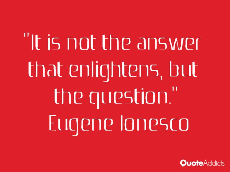 """It is not the answer that enlightens, but the question."" Eugene Ionesco"