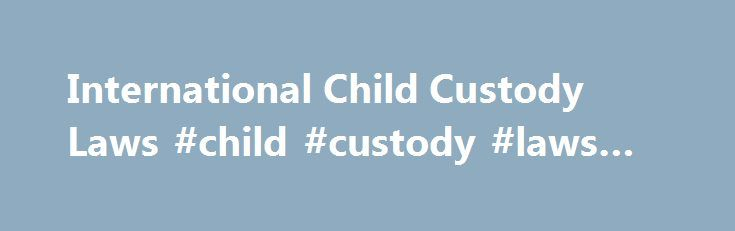 International Child Custody Laws #child #custody #laws #ny http://michigan.remmont.com/international-child-custody-laws-child-custody-laws-ny/  # International Child Custody Laws Due to the global nature of today s society, the reduced cost of international travel and the technological advances in communication, there are more international marriages today than ever before. Unfortunately, many of these marriages will end in divorce, which may result in increased child abductions and…