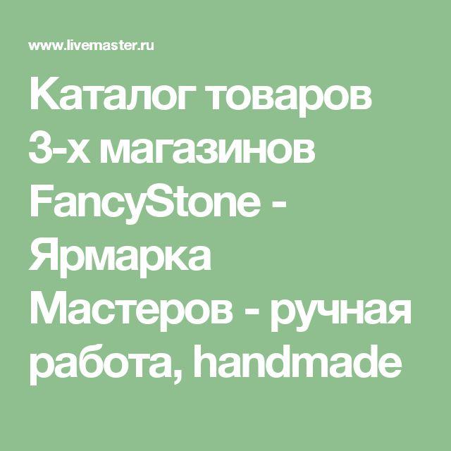 Каталог товаров 3-х магазинов FancyStone - Ярмарка Мастеров - ручная работа, handmade