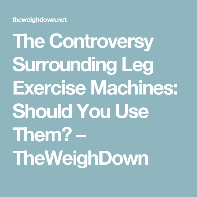 The Controversy Surrounding Leg Exercise Machines: Should You Use Them? – TheWeighDown