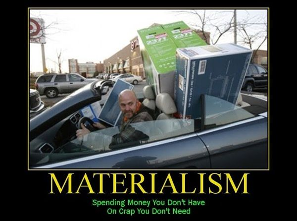 Materialism: Spending money you 'don't have on items you don't need!! In other words, wasting money! What is the true or real value of money?