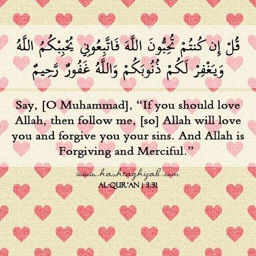 """Say, [O Muhammad], """"If you should love Allah, then follow me, [so] Allah will love you and forgive you your sins. And Allah is Forgiving and Merciful."""" 