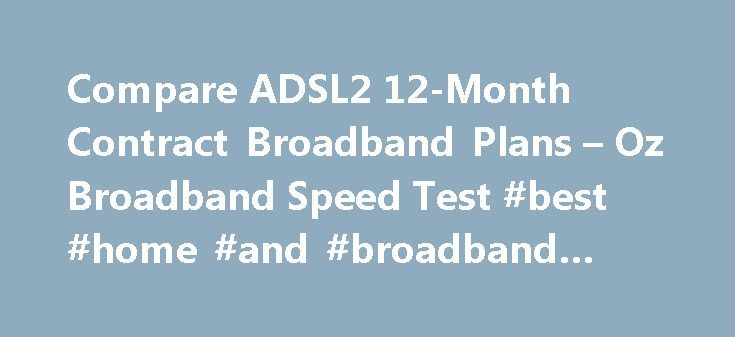 Compare ADSL2 12-Month Contract Broadband Plans – Oz Broadband Speed Test #best #home #and #broadband #deals http://broadband.remmont.com/compare-adsl2-12-month-contract-broadband-plans-oz-broadband-speed-test-best-home-and-broadband-deals/  #12 month broadband # What is ADSL2+ Internet? ADSL2+ is the most commonly available technology for connecting homes and businesses to the internet. Signals travel across the copper telephone line also used for making and receiving phone calls on a…