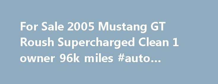 For Sale 2005 Mustang GT Roush Supercharged Clean 1 owner 96k miles #auto #replacement #parts http://france.remmont.com/for-sale-2005-mustang-gt-roush-supercharged-clean-1-owner-96k-miles-auto-replacement-parts/  #cars for sale under 1000 # For Sale 2005 Mustang GT Roush Supercharged Clean 1 owner 96k miles – $12600 For sale 2005 Mustang GT 5 speeds Manual with a lot of work and money invested. It's clean title 1 Owner with 96k actual miles, engine and clutch was replaced under warranty at…