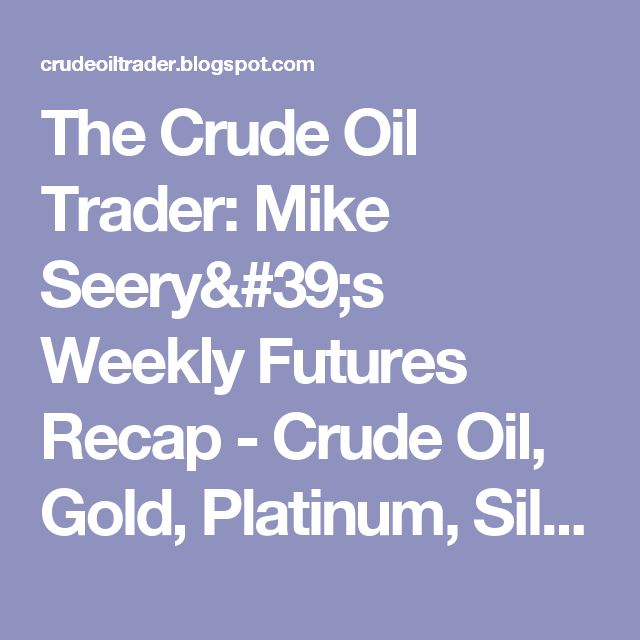 The Crude Oil Trader: Mike Seery's Weekly Futures Recap - Crude Oil, Gold, Platinum, Silver, Wheat Futures and More