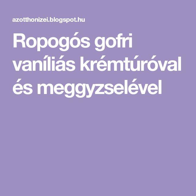 Ropogós gofri vaníliás krémtúróval és meggyzselével