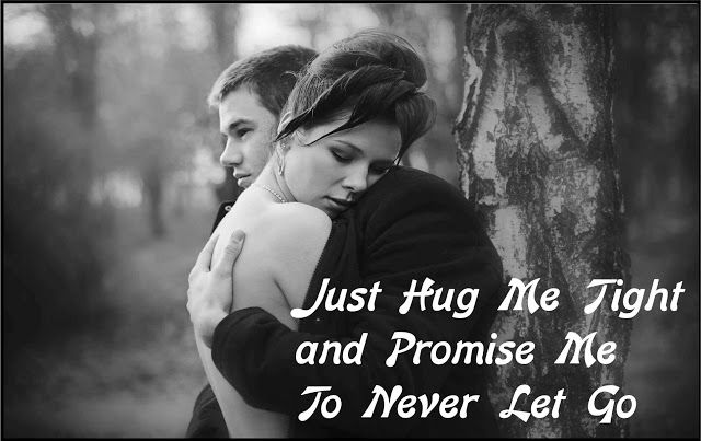 Just HUG ME tight and Promise Me to Never Let go!!