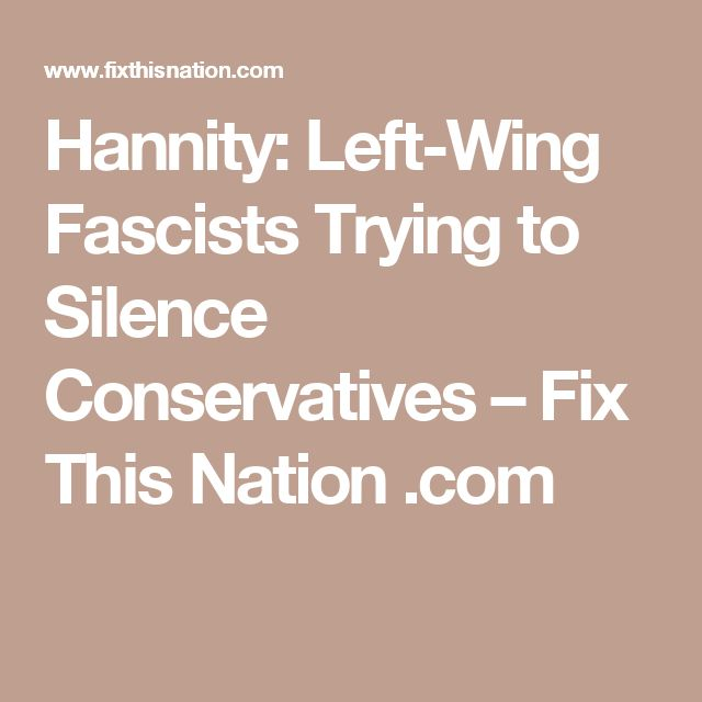 Hannity: Left-Wing Fascists Trying to Silence Conservatives – Fix This Nation .com