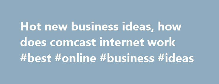 Hot new business ideas, how does comcast internet work #best #online #business #ideas http://bank.remmont.com/hot-new-business-ideas-how-does-comcast-internet-work-best-online-business-ideas/  #hot new business ideas # Main menu Hot new business ideas Hot new business ideas Analysis Looking to open up a new business. In need of an high-potential low-investment new business ideas? Whether you want a more flexible lifestyle, out of work.Business ideas 2017, new business ideas 2017,online…