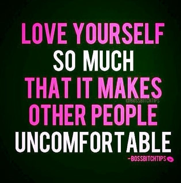 Love yourself so much, that it makes other people so damn uncomfortable!