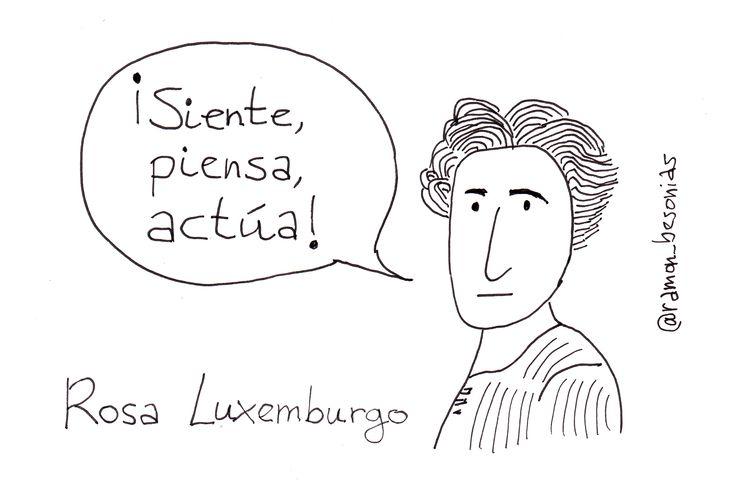 Un día como hoy, 5 de marzo, de 1871, nacía Rosa Luxemburgo, quizá la intelectual más importante del marxismo. No hubo ninguna otra mujer marxista que expresara con tanta solidez y convicción sus ideas. También la política es un campo donde la mujer debe realizar dobles piruetas para que se reconozca el valor de su trabajo. No en vano el feminismo tuvo grandes dificultades hasta bien entrado el siglo XX a la hora de encontrar un hueco en los puestos de poder y las políticas de izquierda.
