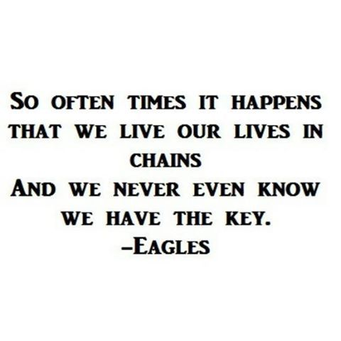 so often times it happens that we live our lives in chains and we never even know we have the key. already gone. the eagles.
