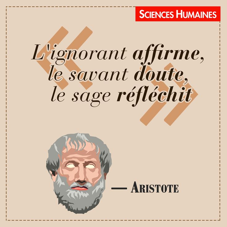 """""""L'ignorant affirme,   le savant doute,  le sage réfléchit."""",  Aristote (384-322 av. J.-C.),  Citations Sciences Humaines.  http://www.scienceshumaines.com/"""
