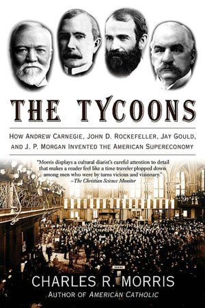 The Tycoons: How Andrew Carnegie, John D. Rockefeller, Jay Gould, and J. P. Morgan Invented the American Supereconomy   Looks like a good book.