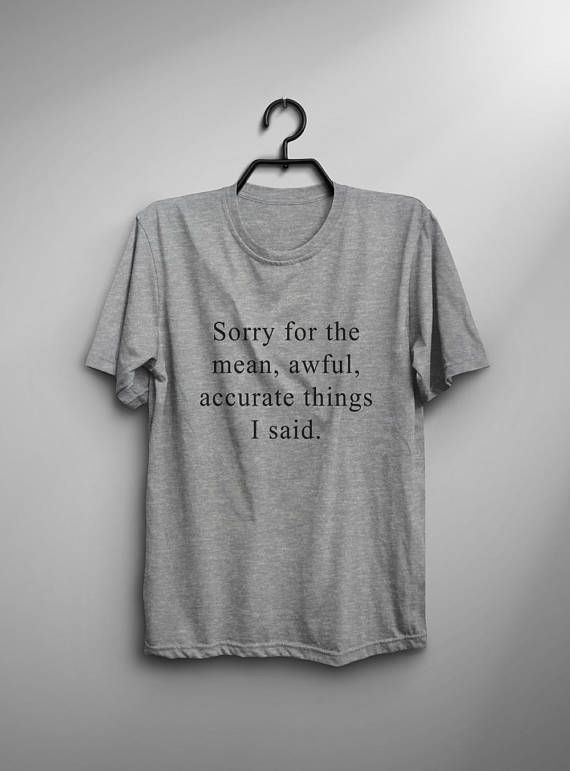 Sorry for the mean awful accurate things I said • Sweatshirt • jumper • crewneck • sweater • Clothes Casual Outift for • teens • movies • girls • women • summer • fall • spring • winter • outfit ideas • hipster • dates • school • back to school • parties • Polyvores • facebook • sarcasm • sarcastic • funny • quotes • style • accessories • Tumblr Teen Grunge Fashion Graphic Tee Shirt