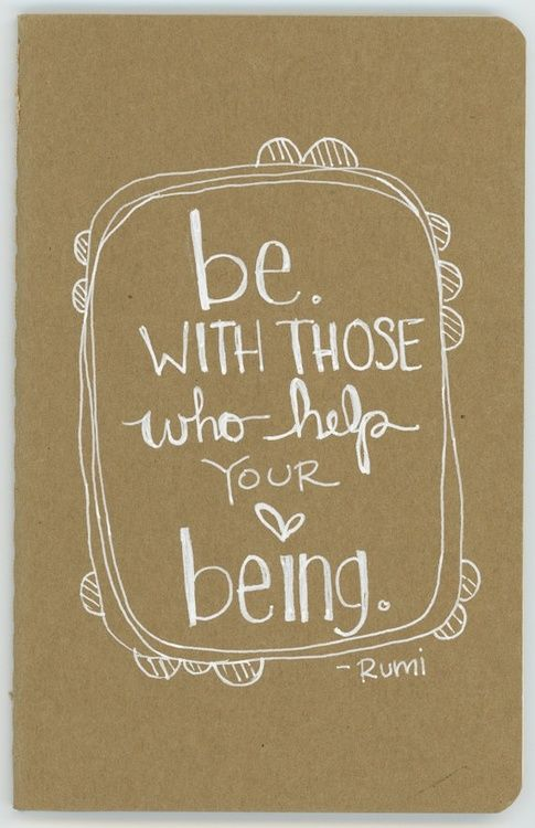 """Be with those who help your being."" - Rumi"