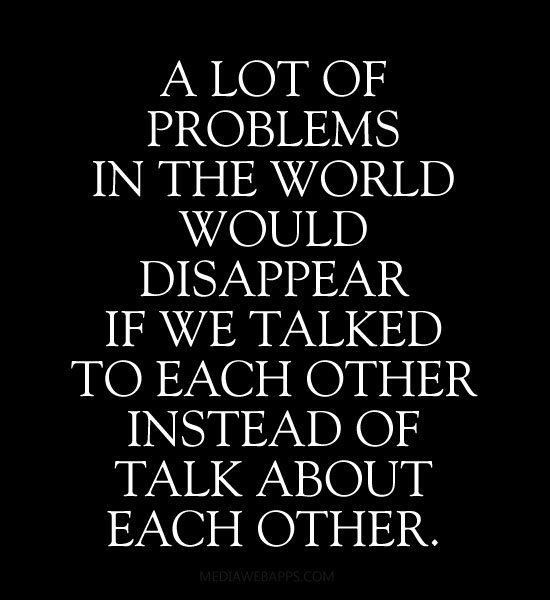 If someone if truly important they should be talked to and not about...I am working at this ...been a goal of mine for awhile....also goes along with acceptance though....if we can accept these people for who and what they are we don't feel the need to talk about them.