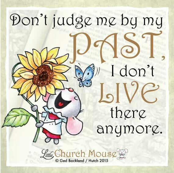 ❀♡❀ Don't judge me by my Past, I don't Live there anymore. Amen...Little Church Mouse 31 Dec. 2015 ❀♡❀