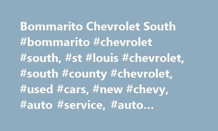 Bommarito Chevrolet South #bommarito #chevrolet #south, #st #louis #chevrolet, #south #county #chevrolet, #used #cars, #new #chevy, #auto #service, #auto #financing http://milwaukee.nef2.com/bommarito-chevrolet-south-bommarito-chevrolet-south-st-louis-chevrolet-south-county-chevrolet-used-cars-new-chevy-auto-service-auto-financing/  Bommarito Chevrolet South – a Chevrolet vehicle for every lifestyle Bommarito Chevrolet South IS YOUR TRUSTED CHEVY DEALERSHIP IN ST. LOUIS, MO For over 30…