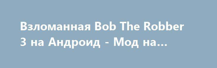 Взломанная Bob The Robber 3 на Андроид - Мод на деньги http://android-gamerz.ru/2170-vzlomannaya-bob-the-robber-3-na-android-mod-na-dengi.html