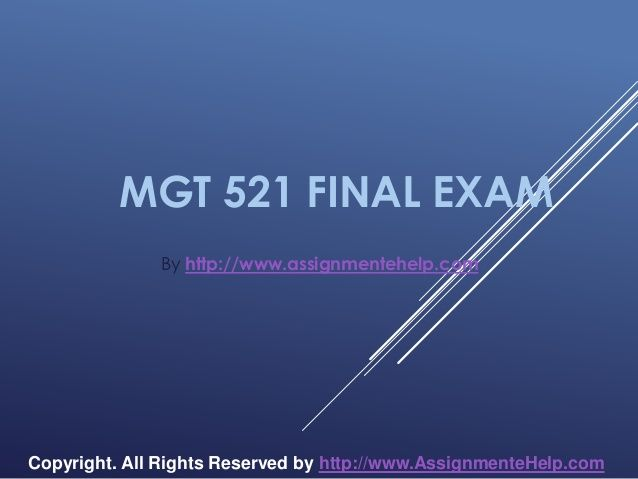 Get the best tutorials and Ace your exam. Join us to experience how easy exam can be. http://www.AssignmenteHelp.com/ provide MGT 521 Final Exam Latest Online HomeWork Help and Entire Course question with answers. LAW, Finance, Economics and Accounting Homework Help, university of phoenix discussion questions, UOP Materials, etc. All the best!!