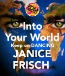 GET THIS POSTER FOR YOUR WALL, OR ON A MUG, MOUSEMAT OR KEYCHAIN! http://www.keepcalm-o-matic.co.uk/p/into-your-world-keep-on-dancing-janice-frisch-/    http://www.reverbnation.com/janicefrisch