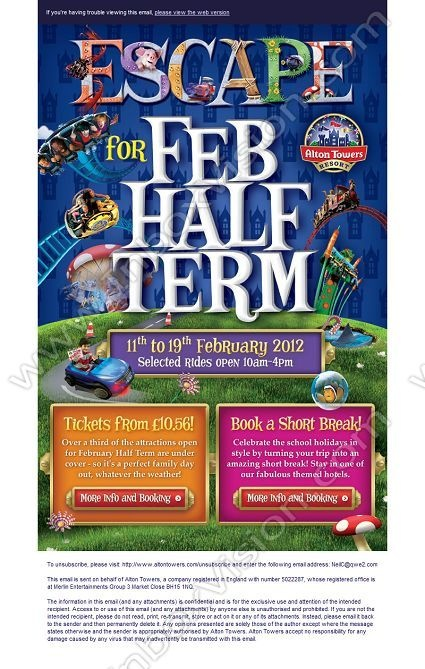 Company: Alton Towers Resort Operations Ltd   Subject: Escape to Alton Towers Resort for February Half Term 2012 - Theme Park tickets from just £10.56! Book early for best price!