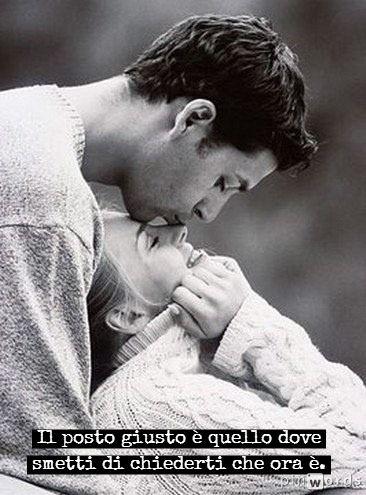 Frasi d'amore - Il posto giusto è quello dove smetti di chiederti che ora è.