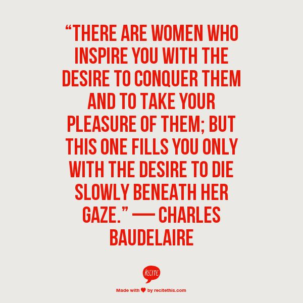 There are women; and then there are women.— Charles Baudelaire