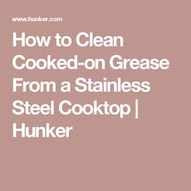 How to Clean Cooked-on Grease From a Stainless Steel Cooktop | Hunker