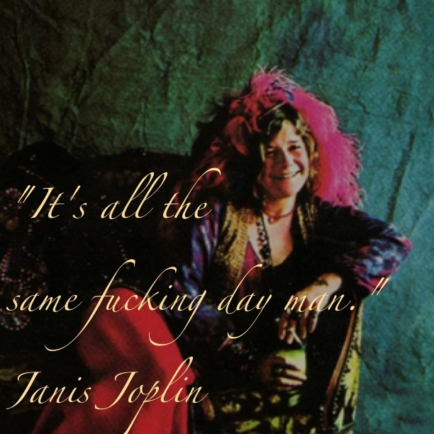 Best quote ever!!  Janis joplin