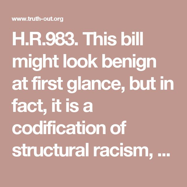 H.R.983. This bill might look benign at first glance, but in fact, it is a codification of structural racism, a political gift to right-wing paramilitaries, and a double standard in favor of the radical right.