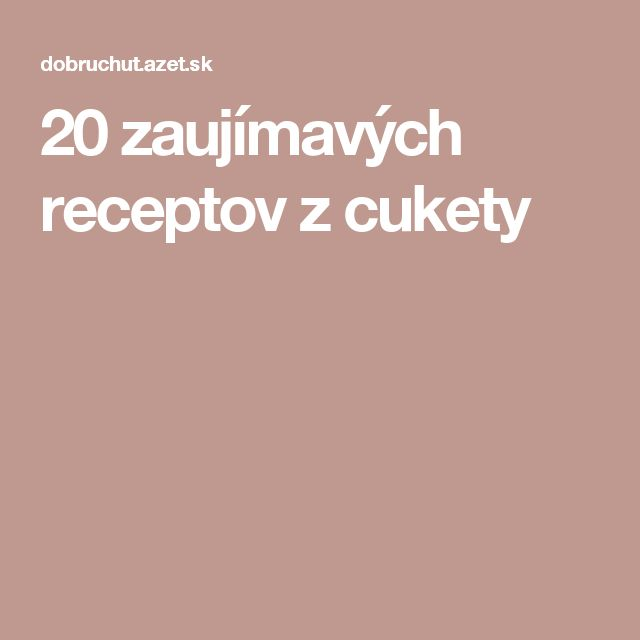 20 zaujímavých receptov z cukety