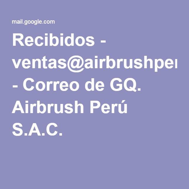 Recibidos - ventas@airbrushperu.com - Correo de GQ. Airbrush Perú S.A.C.