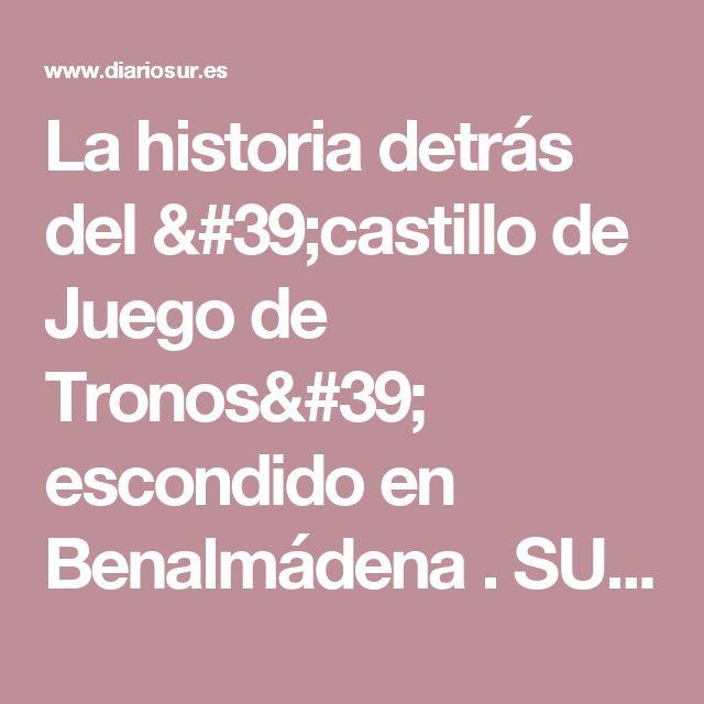 La historia detrás del 'castillo de Juego de Tronos' escondido en Benalmádena . SUR.es