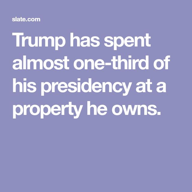 Trump has spent almost one-third of his presidency at a property he owns.