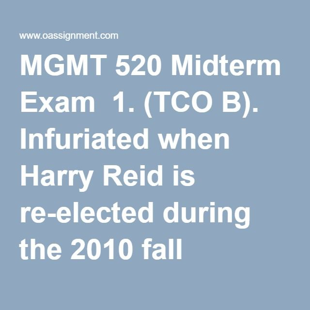 "MGMT 520 Midterm Exam  1. (TCO B). Infuriated when Harry Reid is re-elected during the 2010 fall election, the Republican National Committee decides to take matters into its own hands. In 2011, the House of Representatives passes a new ""Freedom isn't Free Act"" that requires that anyone who wants to vote in the 2012 presidential election must prove that they paid at least $200 in federal income tax in the past year, including people aged 18 (who typically are deducted on their parents'…"
