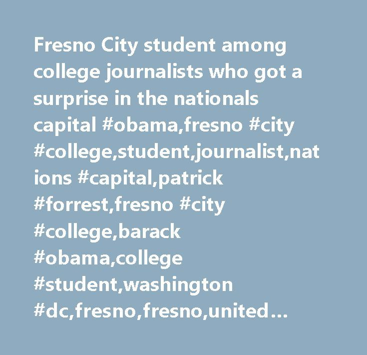 Fresno City student among college journalists who got a surprise in the nationals capital #obama,fresno #city #college,student,journalist,nations #capital,patrick #forrest,fresno #city #college,barack #obama,college #student,washington #dc,fresno,fresno,united #states,california http://canada.nef2.com/fresno-city-student-among-college-journalists-who-got-a-surprise-in-the-nationals-capital-obamafresno-city-collegestudentjournalistnations-capitalpatrick-forrestfresno-city-collegebarack/  #…